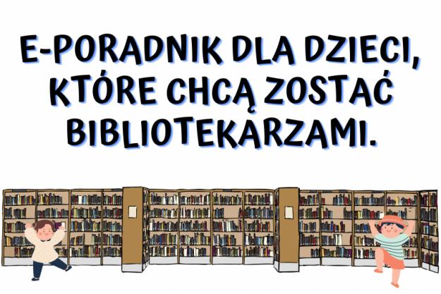 E-poradnik dla dzieci, które chcą zostać bibliotekarzami.
